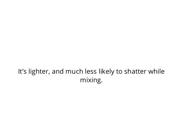 It's lighter, and much less likely to shatter while mixing.
