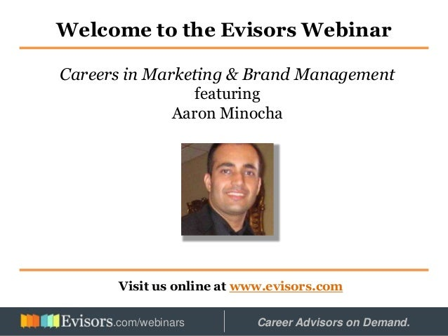 Welcome to the Evisors Webinar Visit us online at www.evisors.com Careers in Marketing & Brand Management featuring Aaron ...