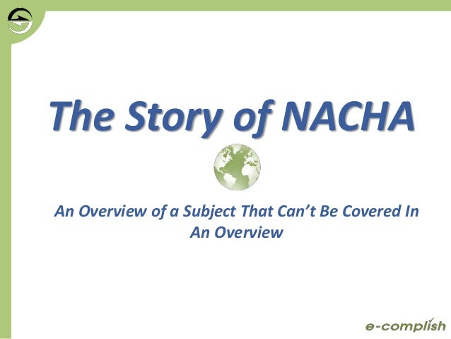 The Story of NACHA An Overview of a Subject That Can't Be Covered In An Overview