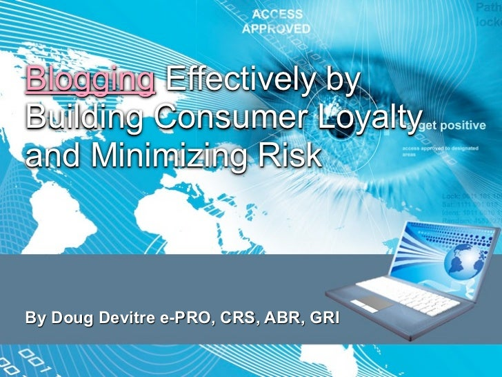 Blogging Effectively by Building Consumer Loyalty and Minimizing Risk    By Doug Devitre e-PRO, CRS, ABR, GRI