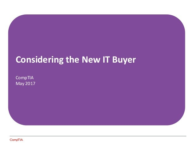 CONSIDERING THE NEW IT BUYER Considering the New IT Buyer CompTIA May 2017