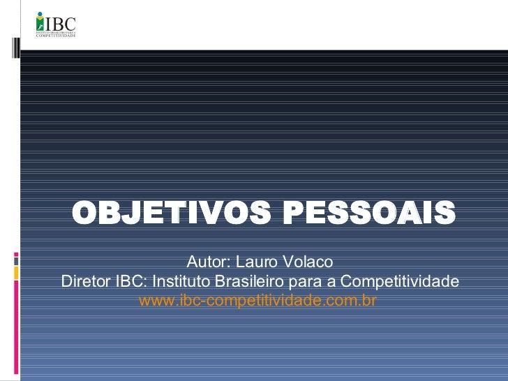 OBJETIVOS PESSOAIS Autor: Lauro Volaco Diretor IBC: Instituto Brasileiro para a Competitividade www.ibc-competitividade.co...
