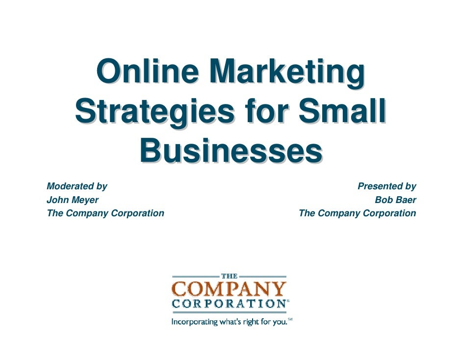 Online Marketing      Strategies for Small          Businesses Moderated by                         Presented by John Meye...