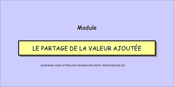LE PARTAGE DE LA VALEUR AJOUTÉE Module DIAPORAMA CONCU ET REALISE PAR RODOLPHE VENOT, PROFESSEUR DE SES