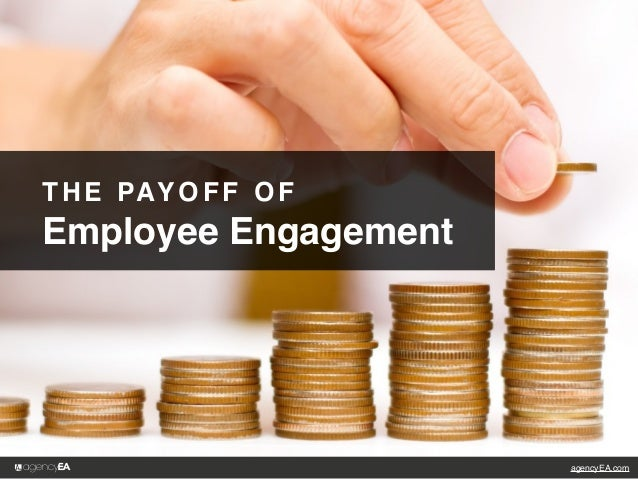 agencyEA.com THE PAYOFF OF Employee Engagement