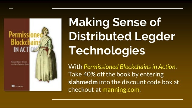 Making Sense of Distributed Legder Technologies With Permissioned Blockchains in Action. Take 40% off the book by entering...