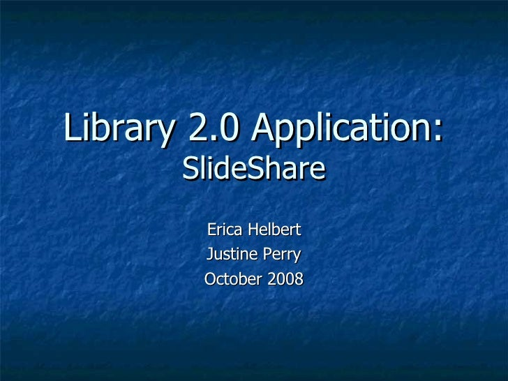 Library 2.0 Application: SlideShare Erica Helbert Justine Perry October 2008