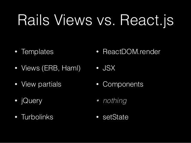 Rails Views vs. React.js • Templates • Views (ERB, Haml) • View partials • jQuery • Turbolinks • ReactDOM.render • JSX • C...