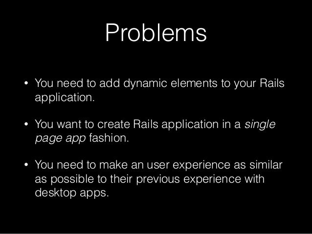 Problems • You need to add dynamic elements to your Rails application. • You want to create Rails application in a single ...