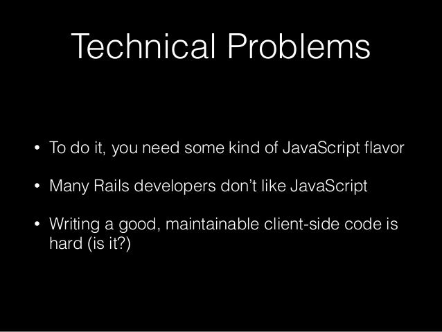 Technical Problems • To do it, you need some kind of JavaScript flavor • Many Rails developers don't like JavaScript • Writ...