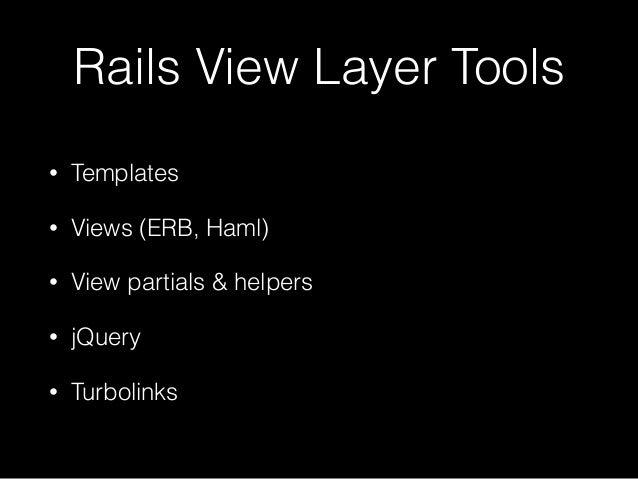 Rails View Layer Tools • Templates • Views (ERB, Haml) • View partials & helpers • jQuery • Turbolinks