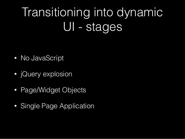 Transitioning into dynamic UI - stages • No JavaScript • jQuery explosion • Page/Widget Objects • Single Page Application