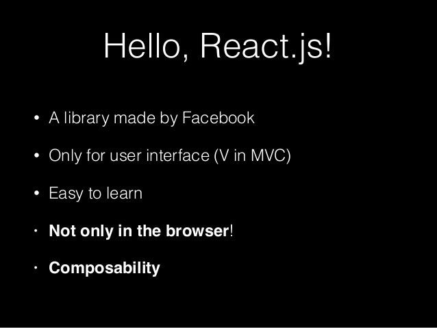 Hello, React.js! • A library made by Facebook • Only for user interface (V in MVC) • Easy to learn • Not only in the brows...