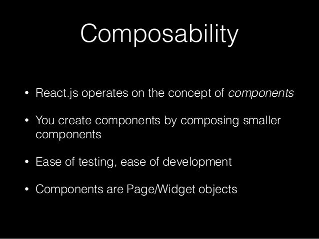 Composability • React.js operates on the concept of components • You create components by composing smaller components • E...