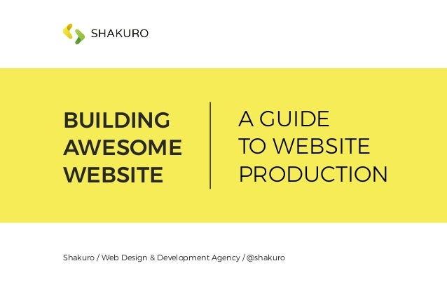 BUILDING AWESOME WEBSITE A GUIDE TO WEBSITE PRODUCTION Shakuro / Web Design & Development Agency / @shakuro