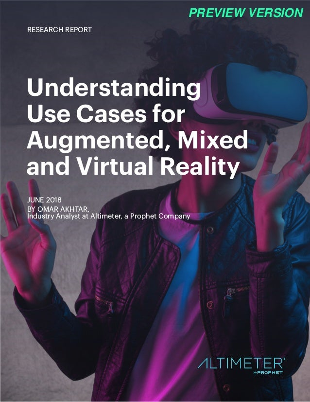 Understanding Use Cases for Augmented, Mixed and Virtual Reality JUNE 2018 BY OMAR AKHTAR, Industry Analyst at Altimeter, ...