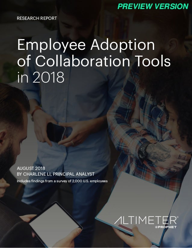 Employee Adoption of Collaboration Tools in 2018 AUGUST 2018 BY CHARLENE LI, PRINCIPAL ANALYST Includes findings from a su...