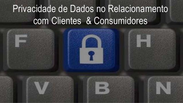 Privacidade de Dados no Relacionamento com Clientes & Consumidores