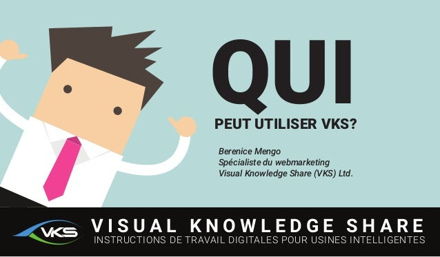 QUIPEUT UTILISER VKS? Berenice Mengo Spécialiste du webmarketing Visual Knowledge Share (VKS) Ltd. V I S U A L K N O W L E...