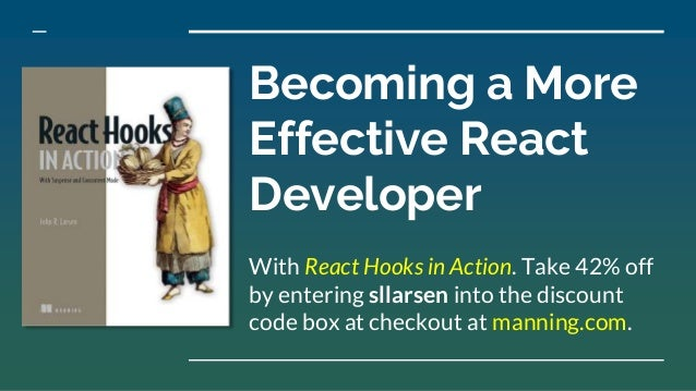 Becoming a More Effective React Developer With React Hooks in Action. Take 42% off by entering sllarsen into the discount ...