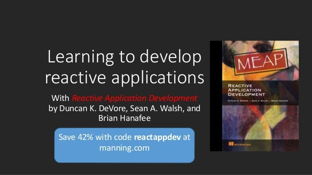 Save 42% with code reactappdev at manning.com Learning to develop reactive applications With Reactive Application Developm...