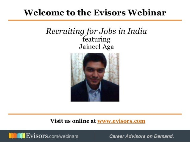 Welcome to the Evisors Webinar Visit us online at www.evisors.com Recruiting for Jobs in India featuring Jaineel Aga Hoste...