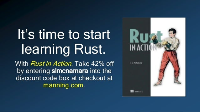 It's time to start learning Rust. With Rust in Action. Take 42% off by entering slmcnamara into the discount code box at c...