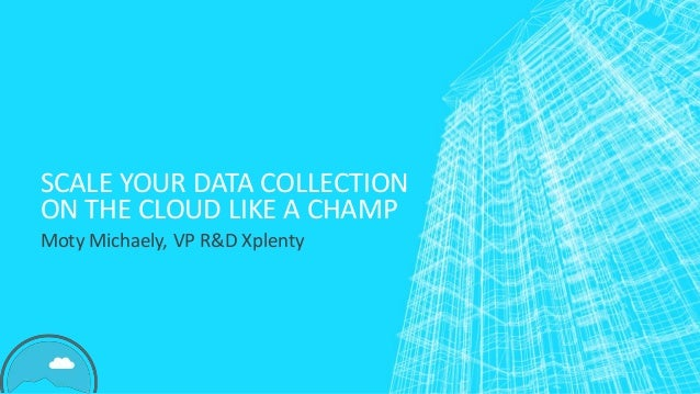 SCALE YOUR DATA COLLECTION ON THE CLOUD LIKE A CHAMP Moty Michaely, VP R&D Xplenty