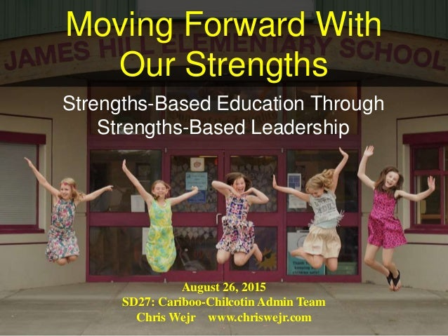 Moving Forward With Our Strengths Strengths-Based Education Through Strengths-Based Leadership August 26, 2015 SD27: Carib...