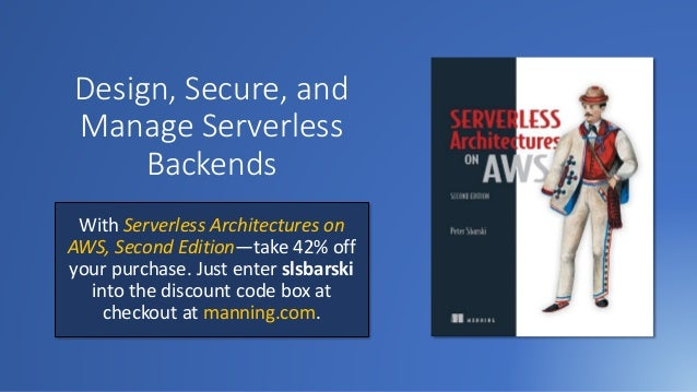 Design, Secure, and Manage Serverless Backends With Serverless Architectures on AWS, Second Edition—take 42% off your purc...