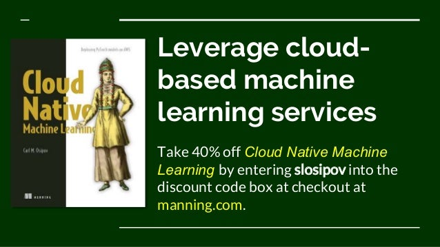 Leverage cloud- based machine learning services Take 40% off Cloud Native Machine Learning by entering slosipov into the d...