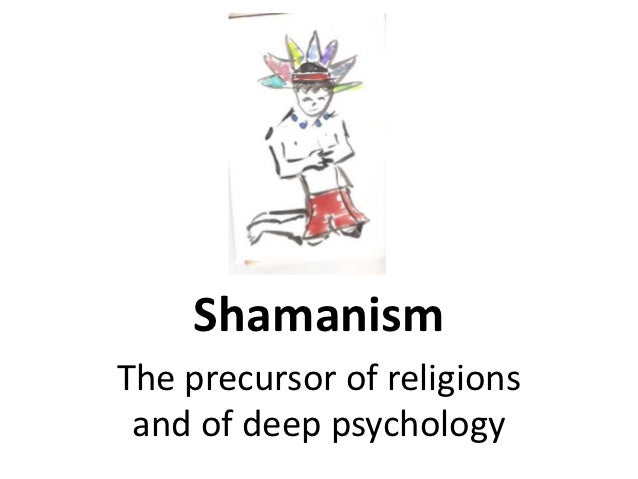 ShamanismThe precursor of religions and of deep psychology