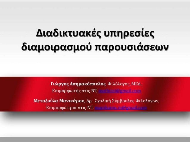 Διαδικτυακές υπηρεσίες διαμοιρασμού παρουσιάσεων Γιώργος Ασημακόπουλος, Φιλόλογος, MEd., Επιμορφωτής στις ΝΤ, mathissi@gma...