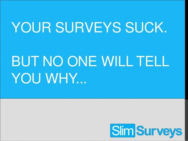 YOUR SURVEYS SUCK.BUT NO ONE WILL TELLYOU WHY...