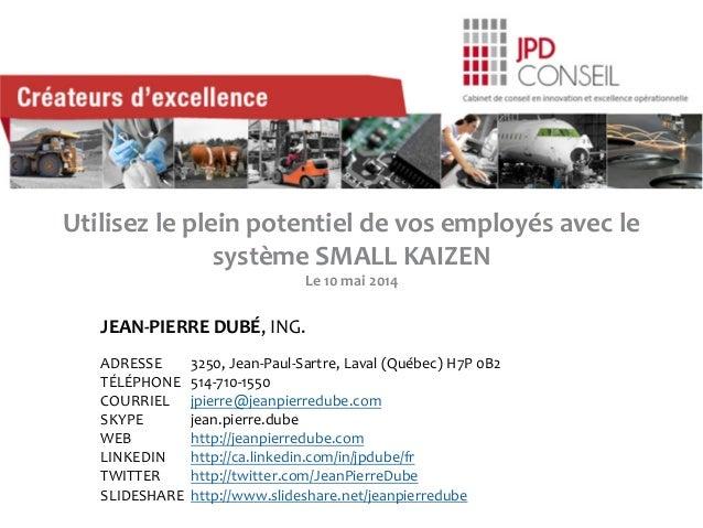 Utilisez le plein potentiel de vos employés avec le système SMALL KAIZEN Le 10 mai 2014 JEAN-PIERRE DUBÉ, ING. ADRESSE 325...