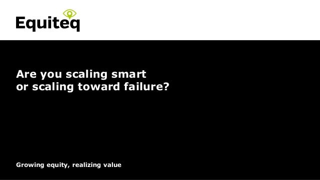 Confidential© Equiteq 2016 equiteq.com Growing equity, realizing value Are you scaling smart or scaling toward failure?