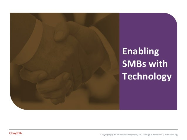 Enabling   SMBs  with   Technology   Copyright  (c)  2015  CompTIA  Proper8es,  LLC.    All  Right...