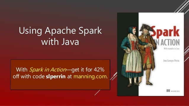 Using Apache Spark with Java With Spark in Action—get it for 42% off with code slperrin at manning.com.