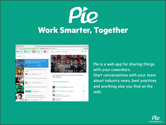 Work Smarter, Together  Pie is a web app for sharing things with your coworkers. Start conversations with your team about ...