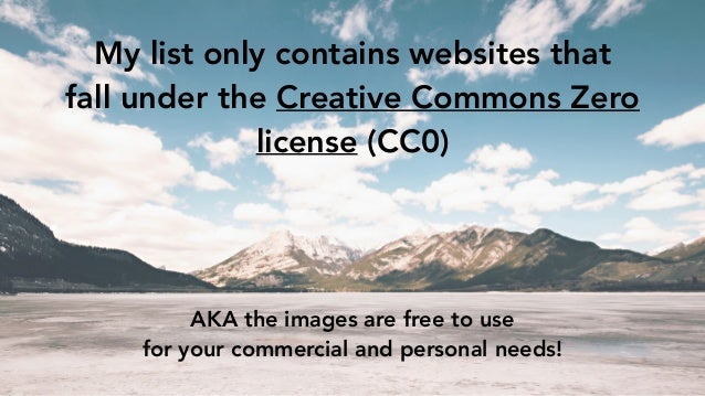 My list only contains websites that fall under the Creative Commons Zero license (CC0) AKA the images are free to use for ...
