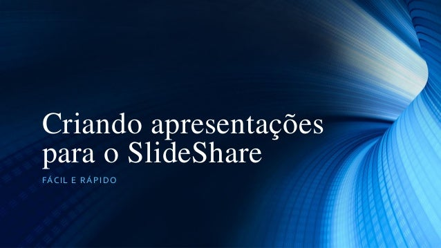Criando apresentações para o SlideShare FÁCIL E R Á PIDO