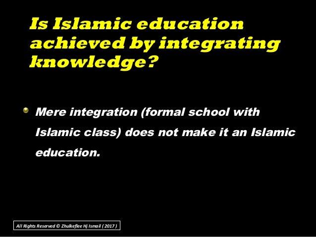 Is Islamic educationIs Islamic education achieved by integratingachieved by integrating knowledge?knowledge? Mere integrat...