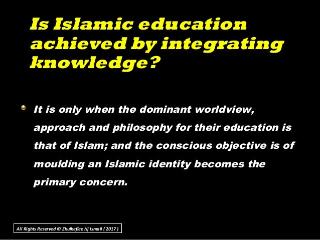 Is Islamic educationIs Islamic education achieved by integratingachieved by integrating knowledge?knowledge? It is only wh...