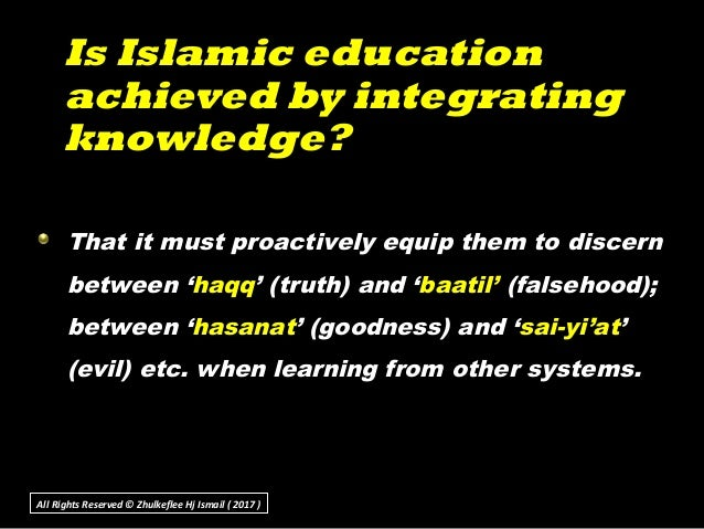Is Islamic educationIs Islamic education achieved by integratingachieved by integrating knowledge?knowledge? That it must ...