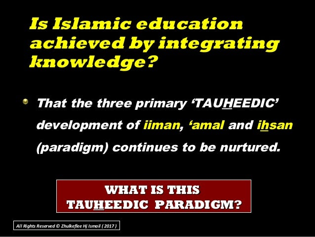Is Islamic educationIs Islamic education achieved by integratingachieved by integrating knowledge?knowledge? That the thre...