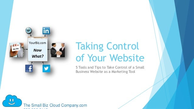 Taking Control                         of Your Website                         5 Tools and Tips to Take Control of a Small...