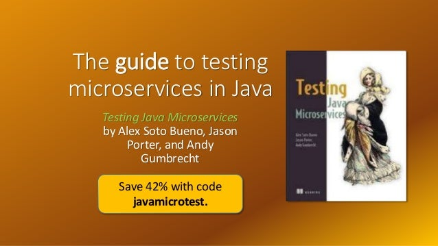 The guide to testing microservices in Java Testing Java Microservices by Alex Soto Bueno, Jason Porter, and Andy Gumbrecht...