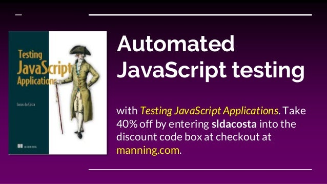 Automated JavaScript testing with Testing JavaScript Applications. Take 40% off by entering sldacosta into the discount co...