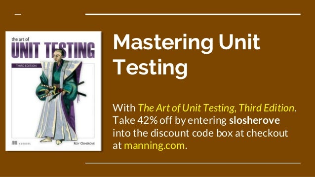 Mastering Unit Testing With The Art of Unit Testing, Third Edition. Take 42% off by entering slosherove into the discount ...