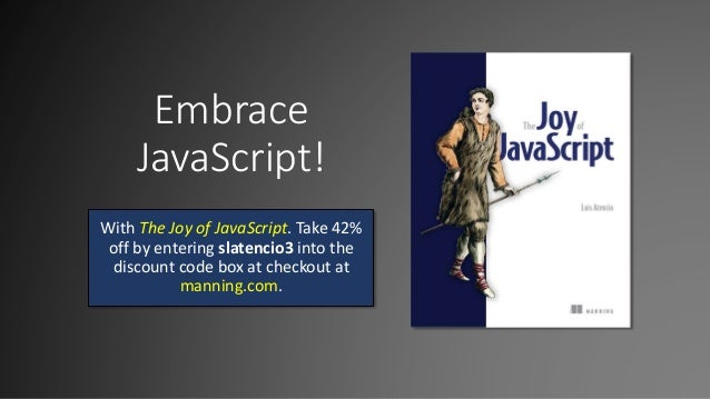 Embrace JavaScript! With The Joy of JavaScript. Take 42% off by entering slatencio3 into the discount code box at checkout...